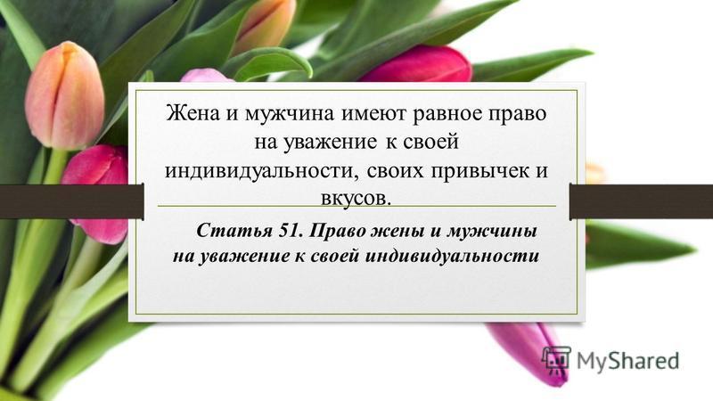 Жена и мужчина имеют равное право на уважение к своей индивидуальности, своих привычек и вкусов. Статья 51. Право жены и мужчины на уважение к своей индивидуальности