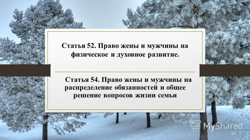 Статья 52. Право жены и мужчины на физическое и духовное развитие. Статья 54. Право жены и мужчины на распределение обязанностей и общее решение вопросов жизни семьи