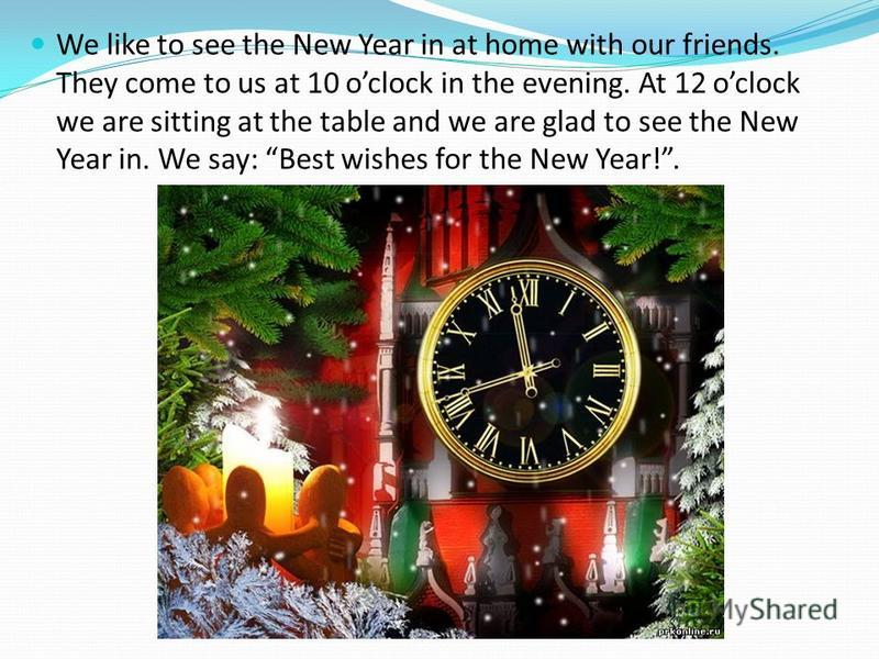 We like to see the New Year in at home with our friends. They come to us at 10 oclock in the evening. At 12 oclock we are sitting at the table and we are glad to see the New Year in. We say: Best wishes for the New Year!.