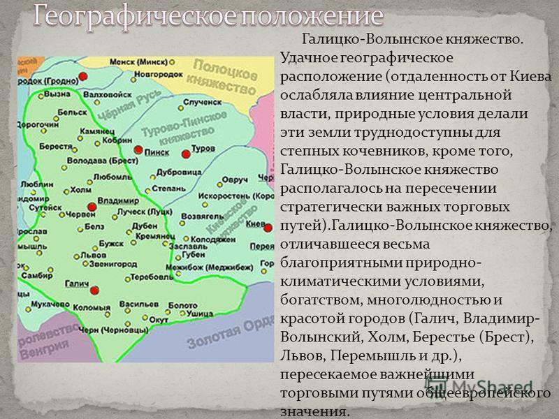Галицко-Волынское княжество. Удачное географическое расположение (отдаленность от Киева ослабляла влияние центральной власти, природные условия делали эти земли труднодоступны для степных кочевников, кроме того, Галицко-Волынское княжество располагал