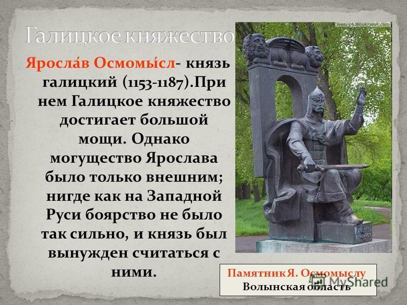Яросла́в Осмомы́сл- князь галицкий ( 1153-1187 ).При нем Галицкое княжество достигает большой мощи. Однако могущество Ярослава было только внешним; нигде как на Западной Руси боярство не было так сильно, и князь был вынужден считаться с ними. Памятни