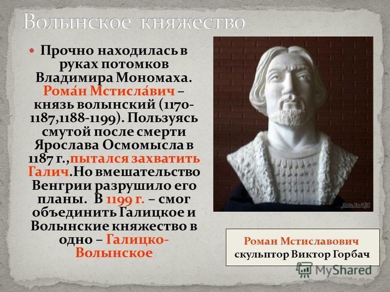 Прочно находилась в руках потомков Владимира Мономаха. Рома́н Мстисла́вич – князь волынский (1170- 1187,1188-1199). Пользуясь смутой после смерти Ярослава Осмомысла в 1187 г.,пытался захватить Галич.Но вмешательство Венгрии разрушило его планы. В 119