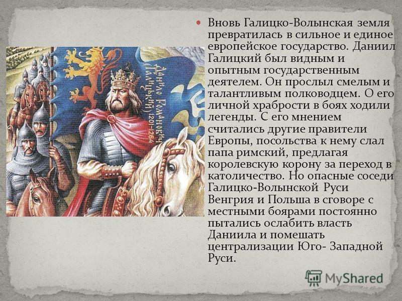 Вновь Галицко-Волынская земля превратилась в сильное и единое европейское государство. Даниил Галицкий был видным и опытным государственным деятелем. Он прослыл смелым и талантливым полководцем. О его личной храбрости в боях ходили легенды. С его мне