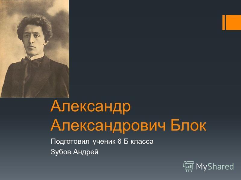 Александр Александрович Блок Подготовил ученик 6 Б класса Зубов Андрей