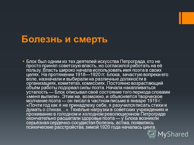 Болезнь и смерть Блок был одним из тех деятелей искусства Петрограда, кто не просто принял советскую власть, но согласился работать на её пользу. Власть широко начала использовать имя поэта в своих целях. На протяжении 19181920 гг. Блока, зачастую во