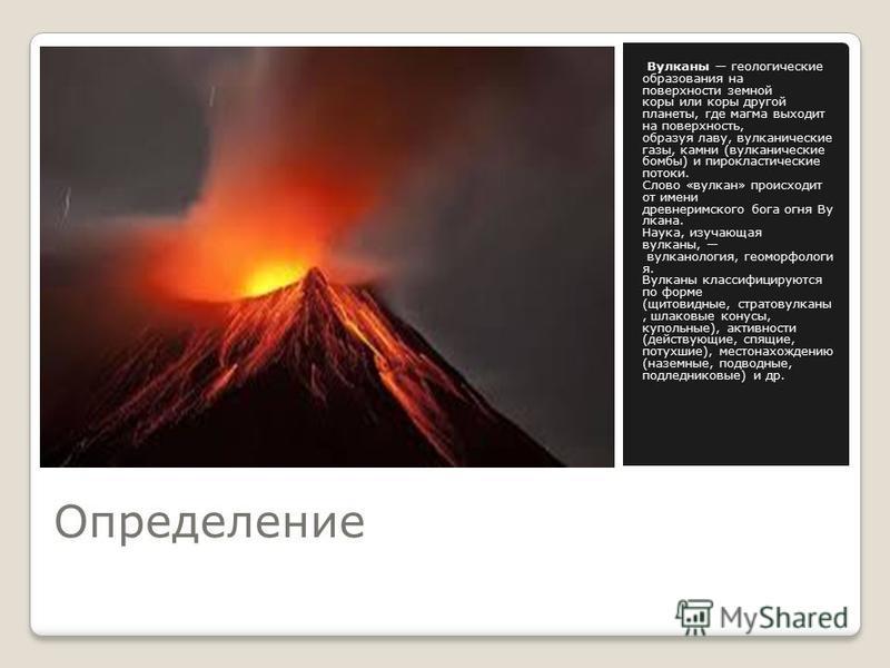 Определение Вулканы геологические образования на поверхности земной коры или коры другой планеты, где магма выходит на поверхность, образуя лаву, вулканические газы, камни (вулканические бомбы) и пирокластические потоки. Слово «вулкан» происходит от