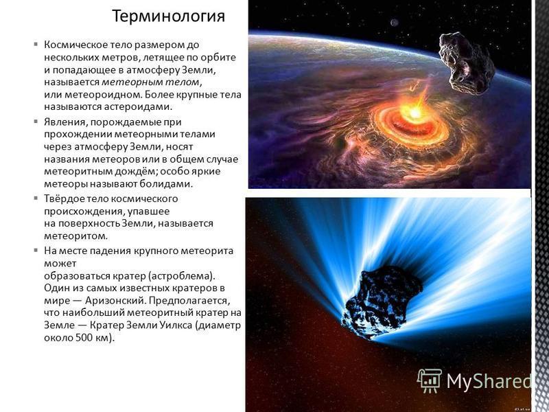 Космическое тело размером до нескольких метров, летящее по орбите и попадающее в атмосферу Земли, называется метеорным телом, или метеороидном. Более крупные тела называются астероидами. Явления, порождаемые при прохождении метеорными телами через ат