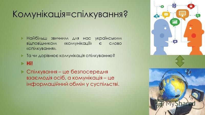 Комунікація=спілкування? Найбільш звичним для нас українським відповідником «комунікації» є слово «спілкування». Та чи дорівнює комунікація спілкуванню? Ні! Спілкування – це безпосередня взаємодія осіб, а комунікація – це інформаційний обмін у суспіл
