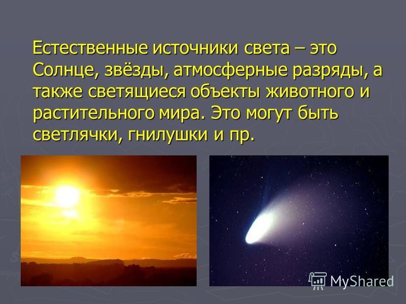 Естественные источники света – это Солнце, звёзды, атмосферные разряды, а также светящиеся объекты животного и растительного мира. Это могут быть светлячки, гнилушки и пр. Естественные источники света – это Солнце, звёзды, атмосферные разряды, а такж