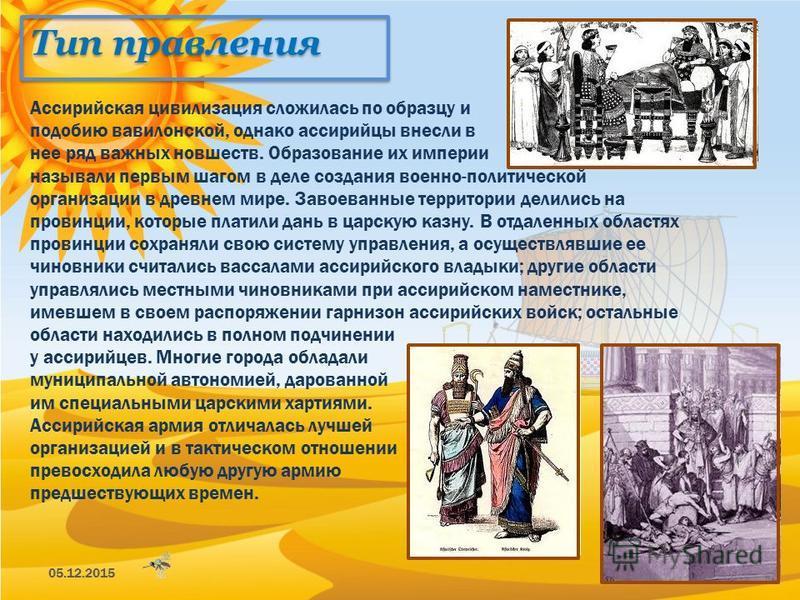 Тип правления 05.12.201512 Ассирийская цивилизация сложилась по образцу и подобию вавилонской, однако ассирийцы внесли в нее ряд важных новшеств. Образование их империи называли первым шагом в деле создания военно-политической организации в древнем м