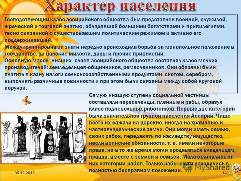 05.12.201514 Господствующий класс ассирийского общества был представлен военной, служилой, жреческой и торговой знатью, обладавшей большими богатствами и привилегиями, тесно связанной с существовавшим политическим режимом и активно его поддерживавшей