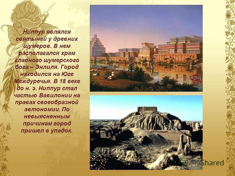 Ниппур являлся святыней у древних шумеров. В нем располагался храм главного шумерского бога – Энлиля. Город находился на Юге Междуречья. В 18 веке до н. э. Ниппур стал частью Вавилонии на правах своеобразной автономии. По невыясненным причинам город