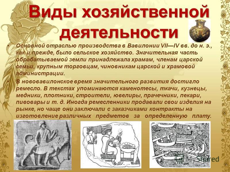 Виды хозяйственной деятельности Основной отраслью производства в Вавилонии VIIIV вв. до н. э., как и прежде, было сельское хозяйство. Значительная часть обрабатываемой земли принадлежала храмам, членам царской семьи, крупным торговцам, чиновникам цар