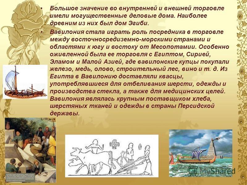 Большое значение во внутренней и внешней торговле имели могущественные деловые дома. Наиболее древним из них был дом Эгиби. Вавилония стала играть роль посредника в торговле между восточносредиземно-морскими странами и областями к югу и востоку от Ме