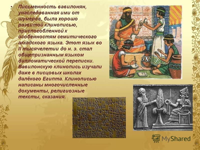 Письменность вавилонян, унаследованная ими от шумеров, была хорошо развитой клинописью, приспособленной к особенностям семитического аккадского языка. Этот язык во II тысячелетии до н. э. стал общепризнанным языком дипломатической переписки. Вавилонс