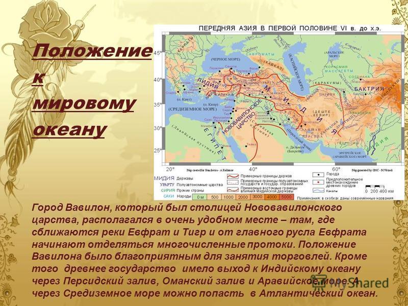 Положение к мировому океану Город Вавилон, который был столицей Нововавилонского царства, располагался в очень удобном месте – там, где сближаются реки Евфрат и Тигр и от главного русла Евфрата начинают отделяться многочисленные протоки. Положение Ва