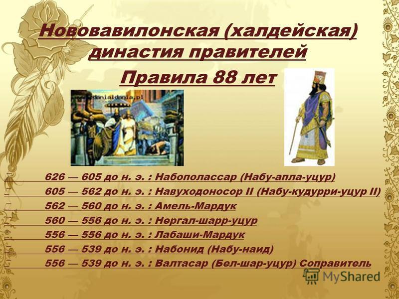 Нововавилонская (халдейская) династия правителей Правила 88 лет 626 605 до н. э. : Набополассар (Набу-алла-уцур) 605 562 до н. э. : Навуходоносор II (Набу-кудри-уцур II) 562 560 до н. э. : Амель-Мардук 560 556 до н. э. : Нергал-шар-уцур 556 556 до н.