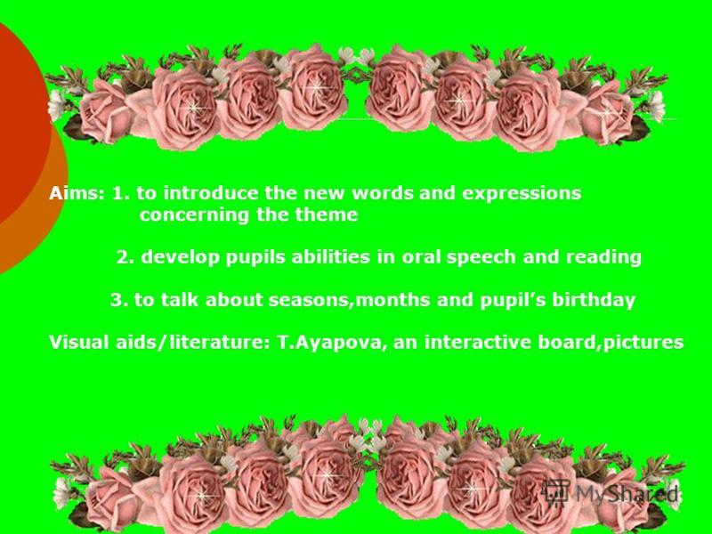 Aims: 1. to introduce the new words and expressions concerning the theme 2. develop pupils abilities in oral speech and reading 3. to talk about seasons,months and pupils birthday Visual aids/literature: T.Ayapova, an interactive board,pictures