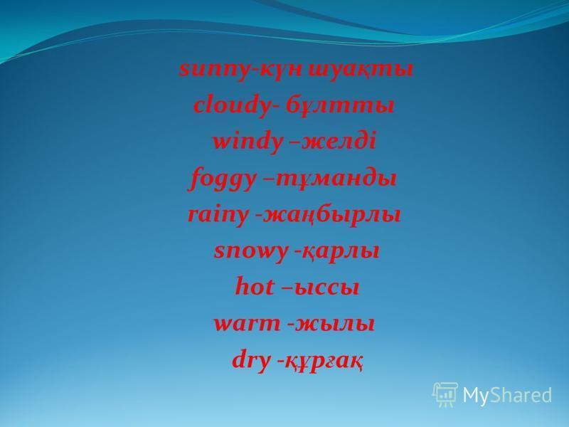 sunny-к ү н шуа қ ты cloudy- б ұ лтты windy –желді foggy –т ұ манды rainy -жа ң бырлы snowy - қ арлы hot –ыссы warm -жылы dry - құ р ғ а қ