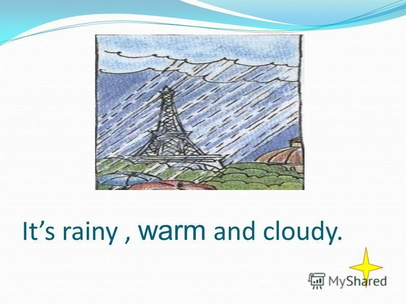 Its rainy, warm and cloudy.