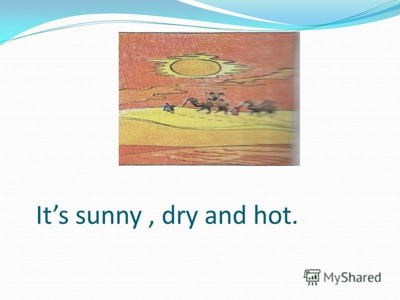 Its sunny, dry and hot.