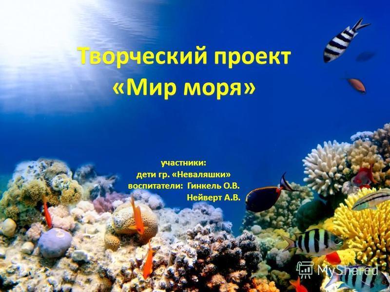 Творческий проект «Мир моря» участники: дети гр. «Неваляшки» воспитатели: Гинкель О.В. Нейверт А.В. Нейверт А.В.
