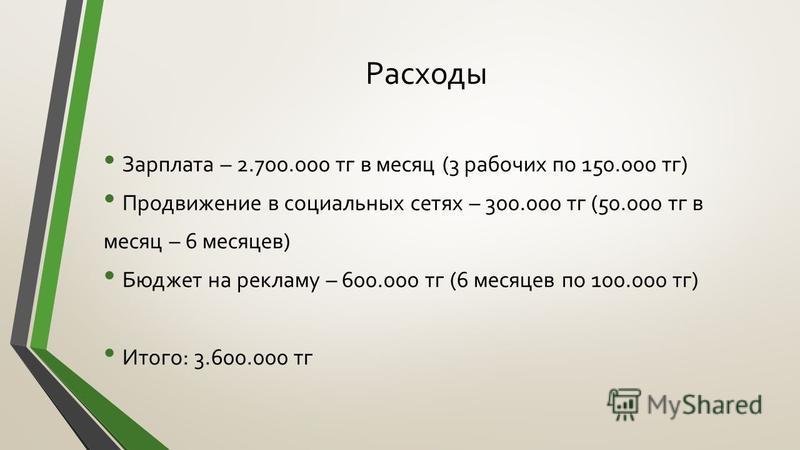 Расходы Зарплата – 2.700.000 т г в месяц (3 рабочих по 150.000 т г) Продвижение в социальных сетях – 300.000 т г (50.000 т г в месяц – 6 месяцев) Бюджет на рекламу – 600.000 т г (6 месяцев по 100.000 т г) Итого: 3.600.000 т г