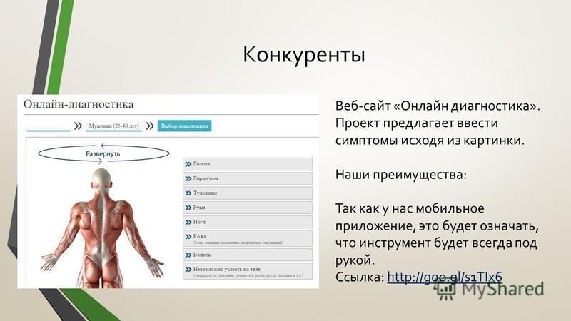Конкуренты Веб-сайт «Онлайн диагностика». Проект предлагает ввести симптомы исходя из картинки. Наши преимущества: Так как у нас мобильное приложение, это будет означать, что инструмент будет всегда под рукой. Ссылка: http://goo.gl/s1TIx6