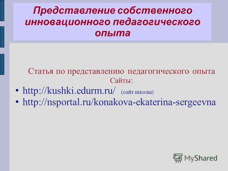 Представление собственного инновационного педагогического опыта Статья по представлению педагогического опыта Сайты: http://kushki.edurm.ru/ (сайт школы) http://nsportal.ru/konakova-ekaterina-sergeevna