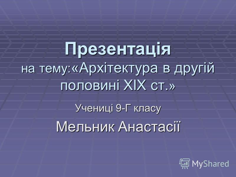 Презентація на тему: «Архітектура в другій половині ХІХ ст. » Учениці 9-Г класу Мельник Анастасії