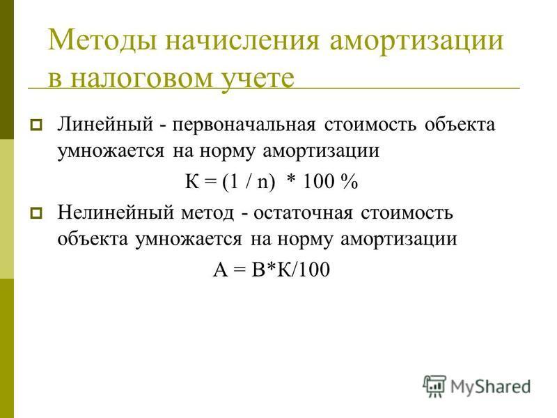 Методы начисления амортизации в налоговом учете Линейный - первоначальная стоимость объекта умножается на норму амортизации К = (1 / n) * 100 % Нелинейный метод - остаточная стоимость объекта умножается на норму амортизации А = В*К/100