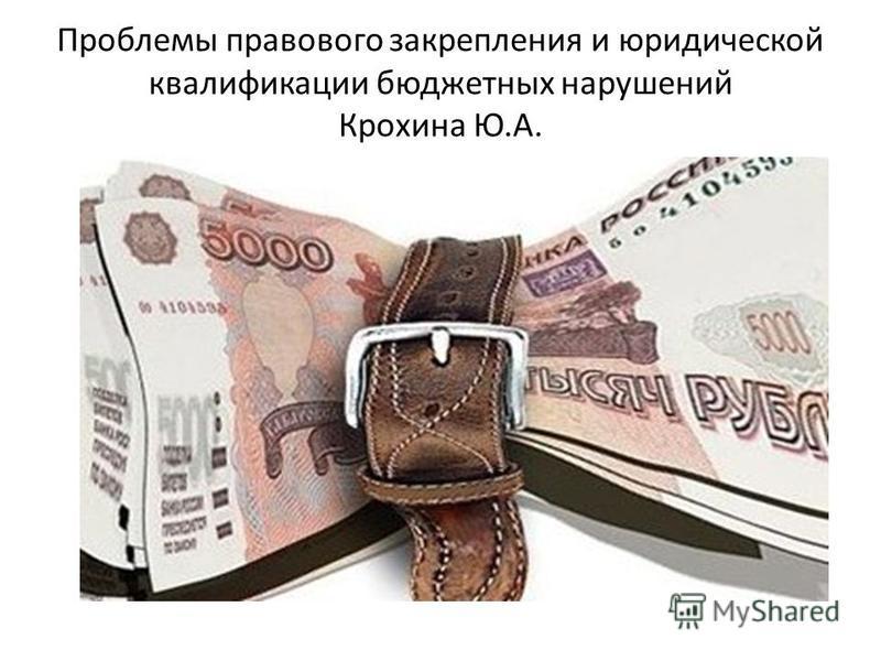 Проблемы правового закрепления и юридической квалификации бюджетных нарушений Крохина Ю.А.