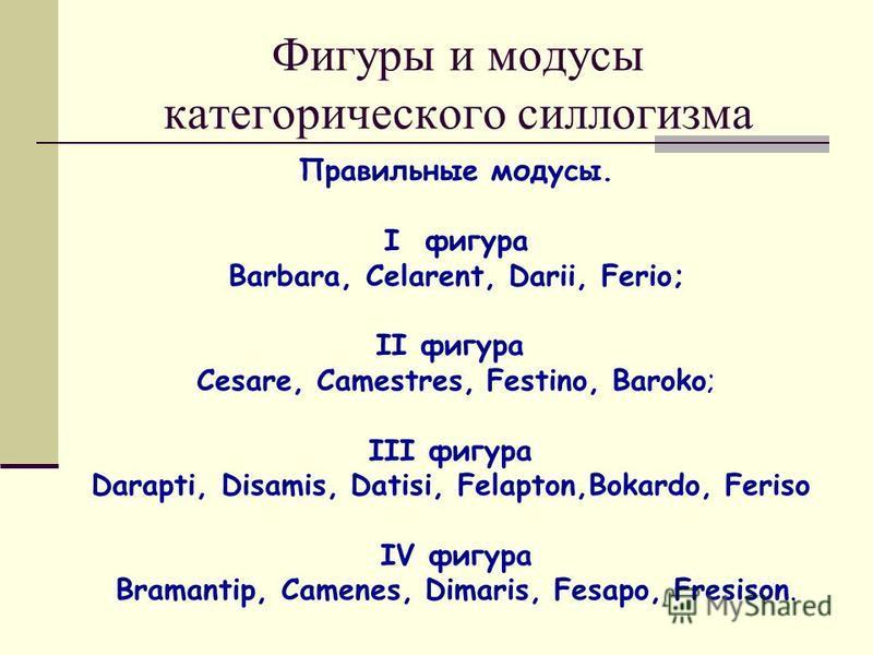 Фигуры и модусы категорического силлогизма Правильные модусы. I фигура Barbara, Celarent, Darii, Ferio; II фигура Cesare, Camestres, Festino, Baroko; III фигура Darapti, Disamis, Datisi, Felapton,Bokardo, Feriso IV фигура Bramantip, Camenes, Dimaris,