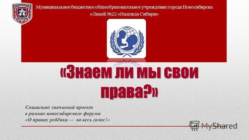 «Знаем ли мы свои права?» Социально значимый проект в рамках новосибирского форума «О правах ребёнка во весь голос!» Муниципальное бюджетное общеобразовательное учреждение города Новосибирска «Лицей 22 «Надежда Сибири»