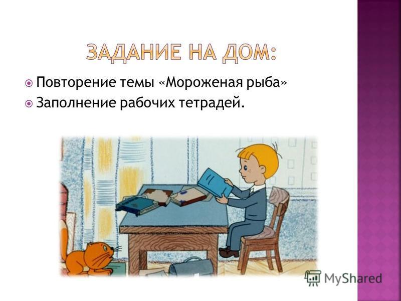 Повторение темы «Мороженая рыба» Заполнение рабочих тетрадей.