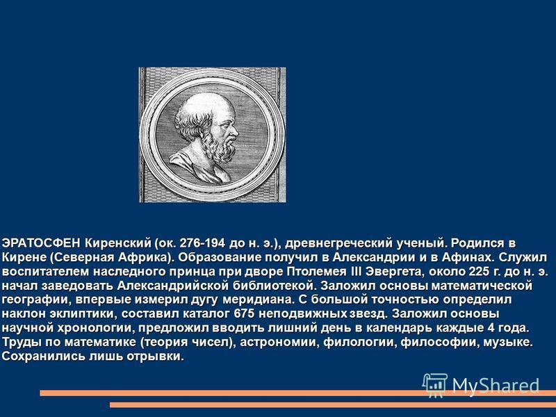 ЭРАТОСФЕН Киренский (ок. 276-194 до н. э.), древнегреческий ученый. Родился в Кирене (Северная Африка). Образование получил в Александрии и в Афинах. Служил воспитателем наследного принца при дворе Птолемея III Эвергета, около 225 г. до н. э. начал з