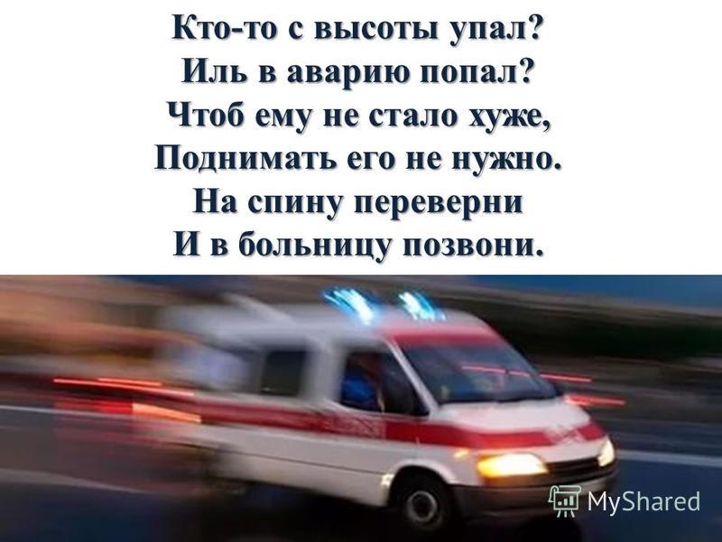 Кто-то с высоты упал? Иль в аварию попал? Чтоб ему не стало хуже, Поднимать его не нужно. На спину переверни И в больницу позвони.