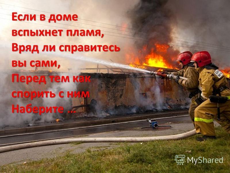 Если в доме вспыхнет пламя, Вряд ли справитесь вы сами, Перед тем как спорить с ним Наберите …