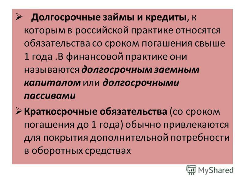 Долгосрочные займы и кредиты, к которым в российской практике относятся обязательства со сроком погашения свыше 1 года.В финансовой практике они называются долгосрочным заемным капиталом или долгосрочными пассивами Краткосрочные обязательства (со сро
