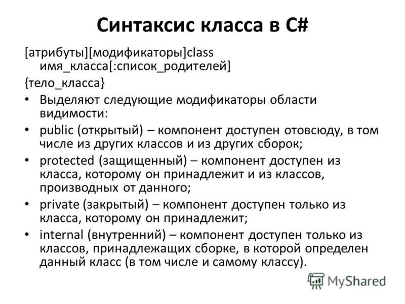 Синтаксис класса в С# [атрибуты][модификаторы]class имя_класса[:список_родителей] {тело_класса} Выделяют следующие модификаторы области видимости: public (открытый) – компонент доступен отовсюду, в том числе из других классов и из других сборок; prot