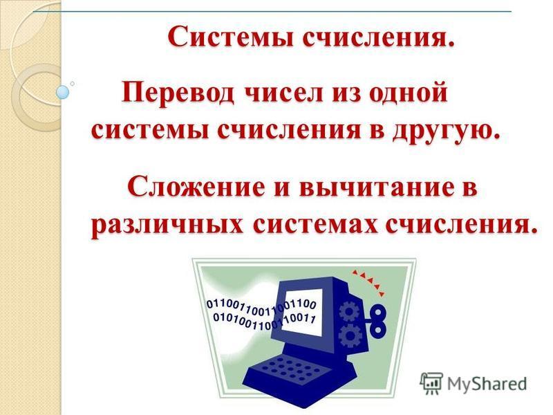 1 Системы счисления. Перевод чисел из одной системы счисления в другую. Сложение и вычитание в различных системах счисления. Системы счисления. Перевод чисел из одной системы счисления в другую. Сложение и вычитание в различных системах счисления.