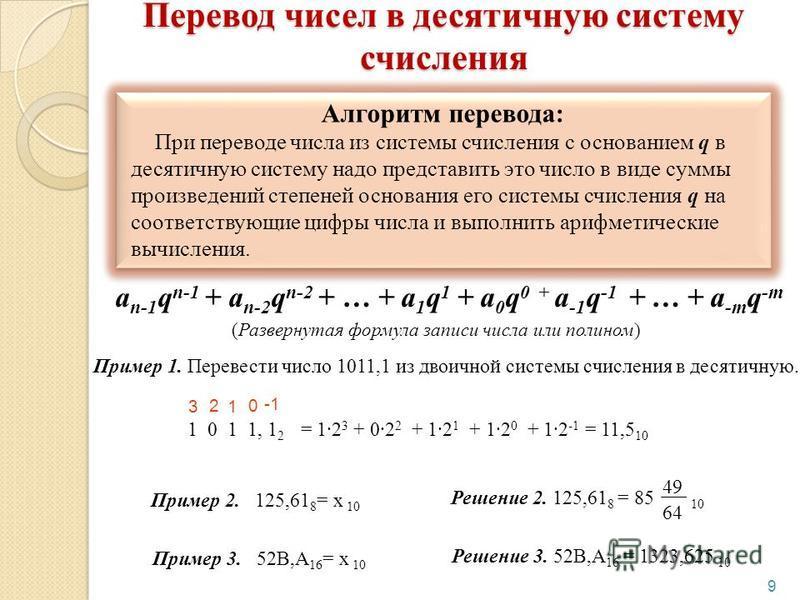 9 a n-1 q n-1 + a n-2 q n-2 + … + a 1 q 1 + a 0 q 0 + a -1 q -1 + … + a -m q -m (Развернутая формула записи числа или полином) Перевод чисел в десятичную систему счисления Пример 1. Перевести число 1011,1 из двоичной системы счисления в десятичную. 1