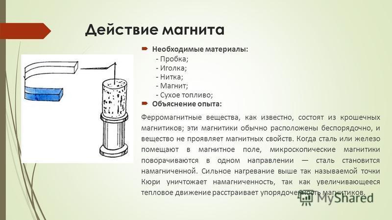 Действие магнита Необходимые материалы: - Пробка; - Иголка; - Нитка; - Магнит; - Сухое топливо; Объяснение опыта: Ферромагнитные вещества, как известно, состоят из крошечных магнитиков; эти магнитики обычно расположены беспорядочно, и вещество не про