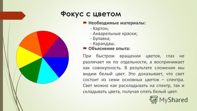 Фокус с цветом Необходимые материалы: - Картон; - Акварельные краски; - Булавка; - Карандаш. Объяснение опыта: При быстром вращении цветов, глаз не различает их по отдельности, а воспринимает как совокупность. В результате сложения мы видим белый цве
