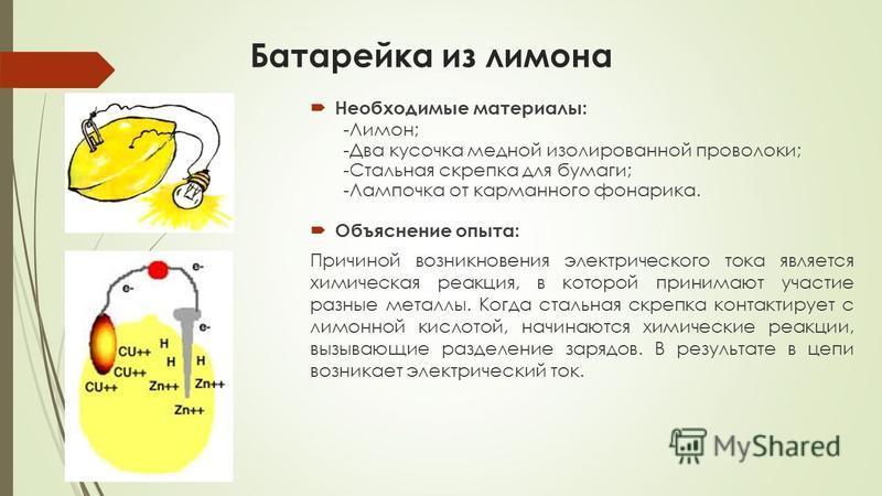 Батарейка из лимона Необходимые материалы: -Лимон; -Два кусочка медной изолированной проволоки; -Стальная скрепка для бумаги; -Лампочка от карманного фонарика. Объяснение опыта: Причиной возникновения электрического тока является химическая реакция,