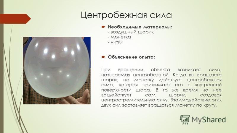 Центробежная сила Необходимые материалы: - воздушный шарик - монетка - нитки Объяснение опыта: При вращении объекта возникает сила, называемая центробежной. Когда вы вращаете шарик, на монетку действует центробежная сила, которая прижимает его к внут