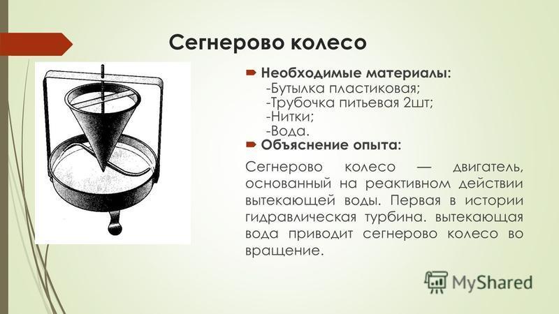 Сегнерово колесо Необходимые материалы: -Бутылка пластиковая; -Трубочка питьевая 2 шт; -Нитки; -Вода. Объяснение опыта: Сегнерово колесо двигатель, основанный на реактивном действии вытекающей воды. Первая в истории гидравлическая турбина. вытекающая
