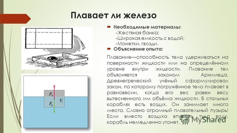 Плавает ли железо Необходимые материалы: -Жестяная банка; -Широкая емкость с водой; -Монетки, гвозди. Объяснение опыта: Плаваниеспособность тела удерживаться на поверхности жидкости или на определённом уровне внутри жидкости. Плавание тел объясняется