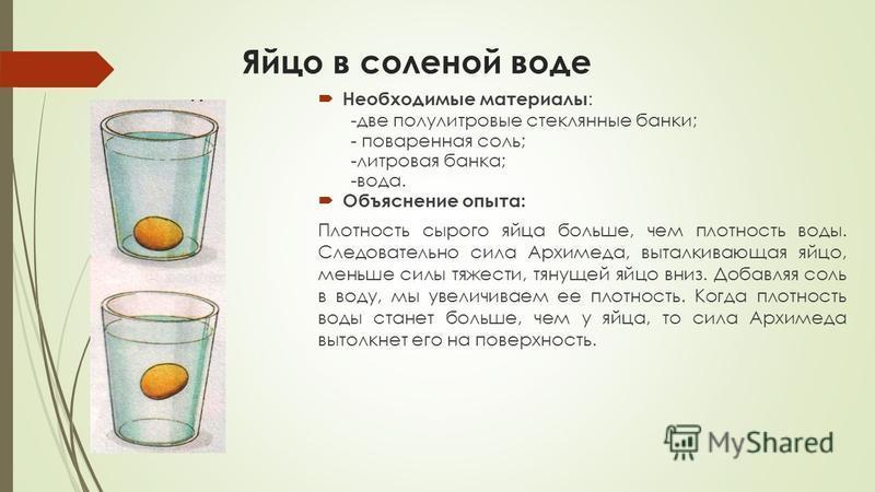 Яйцо в соленой воде Необходимые материалы : -две полулитровые стеклянные банки; - поваренная соль; -литровая банка; -вода. Объяснение опыта: Плотность сырого яйца больше, чем плотность воды. Следовательно сила Архимеда, выталкивающая яйцо, меньше сил