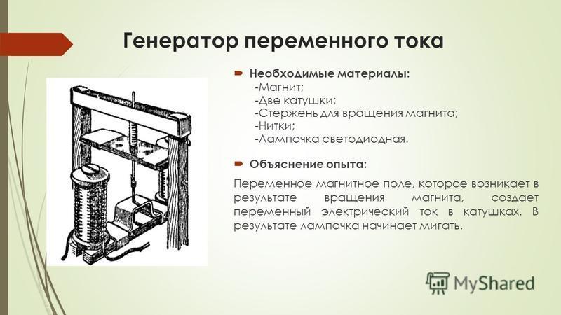 Генератор переменного тока Необходимые материалы: -Магнит; -Две катушки; -Стержень для вращения магнита; -Нитки; -Лампочка светодиодная. Объяснение опыта: Переменное магнитное поле, которое возникает в результате вращения магнита, создает переменный